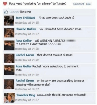 "Chandler Bing, Dude, and Facebook: Ross went from being o a break to ""single"" Comment Like  Gunther likes this  loey Tribbiani that sure does suck dude :(  Yesterday at 14: 15  Phoebe Buffay you shouldnt have cheated Ross.  Yesterday at 14:27  IT SAYS IT RIGHT THEREAI!  Yesterday at 14:28  Rachel Green that doesnt make it ok Ross!  Yesterday at 14:29  Ross Geller Rachel noone asked you to comment  okay  Yesterday at 14:30  Rachel Green oh im sorry are you speaking to me or  sleeping with someone else?  esterday at 14:37  Chandler Bing wow.could this BE any more awkward?  esterday at 14:37 fuckyeahfriendsecrets:  This isn't a secret but I thought it was funny in response to that Facebook secret. yourlovelies:  Awesome!"
