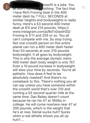 """Bailey Jay, College, and Funny: rossfit is a joke. You  nothing. The fact that  I have Rich Froning beat in the 400  meter dash by 7 FULL SECONDS at  similiar heights and bodyweights is really  funny. Here's a 53 second 400 meter  dash at 6'0 and 214 pounds. https://  www.instagram.com/p/BsTvDqwlrGG/  Froning is 5'11 and 205 or so. You all  can't compete with me. So stop trying  Not one crossfit person on this entire  planet can run a 400 meter dash faster  than 53 seconds at over 210 pounds  bodyweight. It all goes by bodyweight.  This is why the average olympic mens  400 meter dash body weight is only 157.  Even a 10 pound increase in bodyweight  will slow your time by seconds. You're all  pathetic. How does it feel to be  absolutely roasted? And there's no  comeback to this. There's nothing you all  can say unless you have someone within  the crossfit world that's over 210 and  running a 53 second quarter mile at the  same time. Dan Bailey doesn't count  because he ran his 47 at 1651lbs in  college. He will come nowhere near 47 at  200 pounds, which is the weight that  he's at now. Denial sucks huh? Suckss  When a real athlete shows you all up  huh? """"Sucks when a real athlete shows you all up"""""""