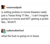 Fuck, Movie, and Texas: rosswoodpark  is selling pickles in movie theaters really  just a Texas thing?? like.... I can't imagine  going to a movie and NOT getting a pickle  like.. WHAT!!  cullenrutherford  what the fuck is going on in texas @_theblessedone is easily one of my favorite pages on IG
