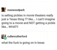 Fuck, Movie, and Texas: rosswoodpark  is selling pickles in movie theaters really  just a Texas thing?? like.... I can't imagine  going to a movie and NOT getting a pickle  like.. WHAT!!  艷cullenrutherford  what the fuck is going on in texas Is Texas ok