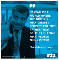 ROTH  I DREAM OF A  WORLD WHERE  THE TRUTH IS  WHAT SHAPES  PEOPLE'S POLITICS,  RATHER THAN  POLITICS SHAPING  WHAT PEOPLE  THINK IS TRUE.  Neil de Grasse Tyson  attn: