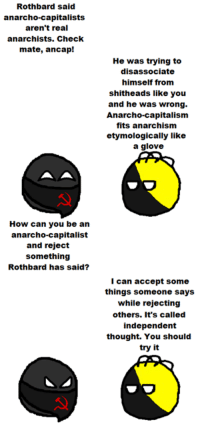 Svetoslav Svetlozarov: Rothbard said  anarcho-capitalists  aren't real  anarchists. Check  mate, ancap!  How can you be an  anarcho-capitalist  and reject  something  Rothbard has said?  He was trying to  disassociate  himself from  shitheads like you  and he was wrong.  Anarcho-capitalism  fits anarchism  etymologically like  a glove  I can accept some  things someone says  while rejecting  others. It's called  independent  thought. You should  try it Svetoslav Svetlozarov