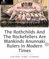 Children, Hype, and Memes: ROTHSCHILD  AL  BOK0  MI6  MOSSAD  biddenknowledge Aka Billy Carson  The Rothchilds And  The Rockefellers Are  Mankinds Anunnaki  Rulers in Modern  Times  2 Nov 2016 in Culture  16.9K Views 13 Hype O Comments The Rothchilds And The Rockefellers Are Mankinds Anunnaki Rulers In Modern Times. Who is the bloodline that is controlling the world today? Their bloodlines date way back in antiquity to the pyramid wars and Amen Ra. Also known as Ra-Ka, the ultimate father. He was the Anunnaki that ushered in monotheism. He didn't want any competition from is relatives ruling kingdoms around the planet. There was a rebellion against Ra by the stone mason architects known as the Chetu. Before Ra-Ka decided to go into hiding he handed over the wealth of the kingdom to his Children. Known as the Ra-KAM meaning offspring of.. They became Pharaohs. KAM is an ancient word for shield. So approx. 6000 BC the Kingdom of Ra was handed over to the Ra-Kam Pharaohs(Rockefeller) and the Ra-KAM or the Ra Sheilds(Rothchild). Read the Ancient Terra Papers 4biddenknowledge check out my blog for more 4biddenknowledge.com