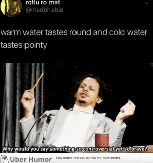 Sexy, Tumblr, and Uber: rotlu ro mat  @madbhabie  warm water tastes round and cold water  tastes pointy  Why would you say something so controversialyet so brave?  Uber Humor  Sexy singles near you, but they are not interested. failnation:  Thanks, I hate that this makes sense