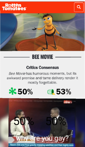 Take it as you will: Rotten  Tomatoes  BEE MOVIE  Critics Consensus  Bee Movie has humorous moments, but its  awkward premise and tame delivery render it  mostly forgettable.  50%  53%  abs  50% 50%  why are you gay?  FACEBOOK: morningbreezd on nbs  Nasa's Ebb and Flow gravity mapping satellites end their highly succ Take it as you will