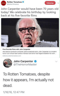 Birthday, Work, and Keen: Rotten Tomatoes  Following  @RottenTomatoes  John Carpenter would have been 70 years old  today! We celebrate his birthday by looking  back at his five favorite films  Five Favorite Films with John Carpenter  riter-director-producer-composer (and occasional actor) John Carpenter is a modern  horror icon whose keen sense of tension and terror has helped establish his work.  editorial.rottentomatoes.com  John Carpenter  @TheHorrorMaster  To Rotten Tomatoes, despite  how it appears, I'm actually not  dead.  1/16/18, 12:47 PM