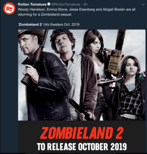 pan-pizza:Finally: Rotten Tomatoes@Rotten Tomatoes 3h  Woody Harrelson, Emma Stone, Jesse Eisenberg and Abigail Breslin are all  returning for a Zombieland sequel.  Zombieland 2' hits theaters Oct. 2019  ZOMBIELAND 2  TO RELEASE OCTOBER 2019 pan-pizza:Finally