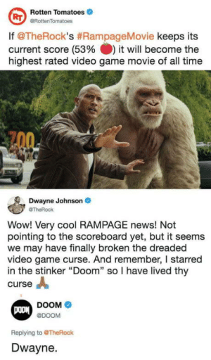"omg-humor:Dwayne Johnson: Rotten Tomatoes  @RottenTomatoes  RT  lf @TheRock's #RampageMovie keeps its  current score (53% it will become the  highest rated video game movie of all time  Dwayne Johnson  @TheRock  Wow! Very cool RAMPAGE news! Not  pointing to the scoreboard yet, but it seems  we may have finally broken the dreaded  video game curse. And remember, I starred  in the stinker ""Doom"" so I have lived thy  curse A  DOOM  @DOOM  Replying to @TheRock  Dwayne. omg-humor:Dwayne Johnson"