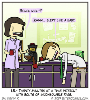 Omg, Tumblr, and Blog: ROUGH NIGHT?  UGHHH... SLEPT LIKE A BABY.  ro  AN  LE.-TWENTY 씨NUTES AT A TIME INTERCUT  WITH BOUTS OF INCONSOLABLE RAGE.  BY: KEVIN K  e 2017 BITERCOMICS.COM omg-images:  Unfigurative