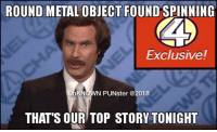The legendary Ron Burgundy spins another top story. #UnKNOWN_PUNster: ROUND METAL OBJECT FOUND SPINNING  Exclusive!  WN PUNster @2018  THAT'S OUR TOP STORY TONIGHT The legendary Ron Burgundy spins another top story. #UnKNOWN_PUNster