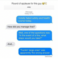 "Don't follow @donut if you're easily offended 😂: Round of applause for this guy  Joey  iMessage  Today 20:19  I totally failed safety and health  course today..  How did you manage that?  Well, one of the questions was  ""In the event of a fire, what  steps would you take?""  And  ""Fuckin' large ones"" was  apparently the wrong answer.  Delivered Don't follow @donut if you're easily offended 😂"