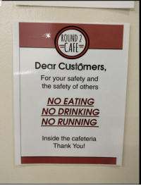 Drinking, Thank You, and Running: ROUND2  CAF  Dear Customers,  For your safety and  the safety of others  NO EATING  NO DRINKING  NO RUNNING  Inside the cafeteria  Thank You!