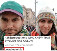 pewdiepie why didn't you tell me?: Rourist  h3h3productions WHO KNEW THAT  SWEDEN WAS COLD?!  View all 674 comments  pewdiepie Me pewdiepie why didn't you tell me?