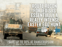 Let the search begin.  RangerUp.com: ROUTE RECON  FOR IED SIS  ESSENTIALLY A  EASTER EGG HUNT  UP  SAVE APRIL 14-17TH DISCOUNT APPLIED AUTOMATICALLY Let the search begin.  RangerUp.com