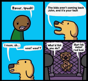 Bad, Reddit, and Kids: Rover, Speak!  The kids aren't coming back  John, and it's your fault  I mean, uh...  What'd this  one do?  Hurt his  woof woof?  Owner  real bad.  A Oof - I mean, woof woof