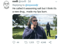 Blackpeopletwitter, Drug, and Salt: rovll @rovill 2d  Replying to@roywoodjr  He called it seasoning salt but I think it's  a new drug.. made my lips burn  44  1,325  4,548 <p>Must be illegal (via /r/BlackPeopleTwitter)</p>