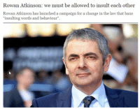 "The Voice, Tumblr, and Mr. Bean: Rowan Atkinson: we must be allowed to insult each other  Rowan Atkinson has launched a campaign for a change in the law that bans  ""insulting words and behaviour"". That moment when Mr. Bean becomes the voice of reason"