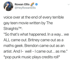 "Music, Phone, and Pop: Rowan Ellis  @HeyRowanEllis  voice over at the end of every terrible  gay teen movie written by The  StraightsTM.  So that's what happened. In a way... We  ALL came out. Britney came out as a  maths geek. Brendon came out as an  artist. And I-well - I came out... as me.""  pop punk music plays credits roll* make–it–gayer:I'm actively screaming at my phone"