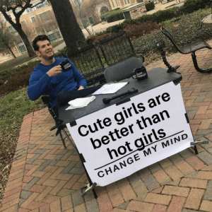 Fun fact: by CipherMASK MORE MEMES: ROWDER  Cute girls are  better than  hot girls  2  CHANGE MY MIND Fun fact: by CipherMASK MORE MEMES