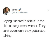 "😂😂😂: Rowe  @JordanRowes  Saying ""ur breath stinks"" is the  ultimate argument winner. They  can't even reply they gotta stop  talking 😂😂😂"