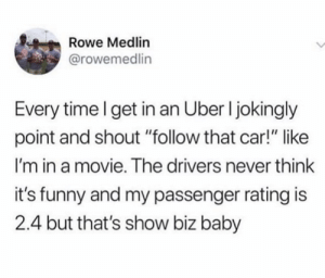 "thats true i was the uber: Rowe Medlin  @rowemedlin  Every time I get in an Uber I jokingly  point and shout ""follow that car!"" like  I'm in a movie. The drivers never think  it's funny and my passenger rating is  2.4 but that's show biz baby thats true i was the uber"