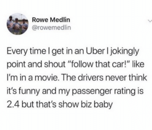 "an uber: Rowe Medlin  @rowemedlin  Every time I get in an Uber I jokingly  point and shout ""follow that car!"" like  I'm in a movie. The drivers never think  it's funny and my passenger rating is  2.4 but that's show biz baby"