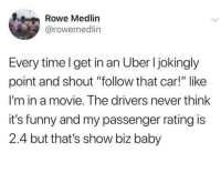 """Funny, Uber, and Movie: Rowe Medlin  @rowemedlin  Every time l get in an Uber I jokingly  point and shout """"follow that car!"""" like  I'm in a movie. The drivers never think  it's funny and my passenger rating is  2.4 but that's show biz baby That's show biz! https://t.co/3aEf2BK8af"""
