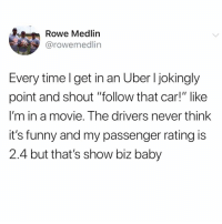 """Ass, Funny, and Memes: Rowe Medlin  @rowemedlin  Every time l get in an Uber I jokingly  point and shout """"tollow that car!"""" like  I'm in a movie. The drivers never think  it's funny and my passenger rating is  2.4 but that's show biz baby Hatin' ass Uber drivers. So sick."""
