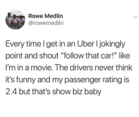 """Funny, Memes, and Uber: Rowe Medlin  @rowemedlin  Every time l get in an Uber I jokingly  point and shout """"follow that car!"""" like  I'm in a movie. The drivers never think  it's funny and my passenger rating is  2.4 but that's show biz baby I'm trying this! 😂"""