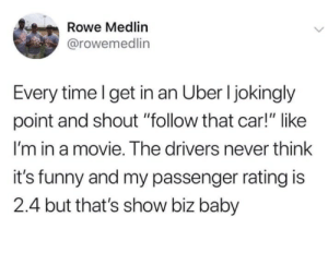 """Dank, Funny, and Memes: Rowe Medlin  @rowemedlin  Every time l get in an Uber l jokingly  point and shout """"follow that car!"""" like  I'm in a movie. The drivers never think  it's funny and my passenger rating is  2.4 but that's show biz baby Its Show Biz Baby by vovalucky MORE MEMES"""