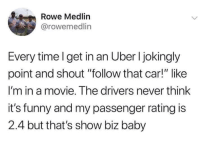 """Funny, Twitter, and Uber: Rowe Medlin  @rowemedlin  Every timel get in an Uber I jokingly  point and shout """"follow that car!"""" like  I'm in a movie. The drivers never think  it's funny and my passenger rating is  2.4 but that's show biz baby That's showbiz baby (twitter: rowemedlin)"""