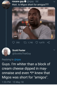 "Blackpeopletwitter, Gif, and Migos: roxane gay@rgay 6d  Wait. Is Migos short for amigos???  TI  GIF  390  1,740  6,470  Scott Foster  @ScottlsThatGuy  Replying to @rgay  Guys. l'm whiter than a block of  cream cheese dipped in may-  onnaise and even *l* knew that  Migos was short for ""amigos""  1:55 PM 15 May 18 <p>He came at himself with that Bossip headline (via /r/BlackPeopleTwitter)</p>"