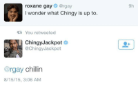 <p>Answering the real questions (via /r/BlackPeopleTwitter)</p>: roxane gay@rgay  I wonder what Chingy is up to.  9h  R You retweeted  ChingyJackpot  @ChingyJackpot  @rgay chillin  8/15/15, 3:06 AM <p>Answering the real questions (via /r/BlackPeopleTwitter)</p>