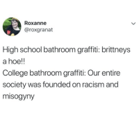 College, Graffiti, and Hoe: Roxanne  @roxgranat  High school bathroom graffiti: brittneys  a hoe!!  College bathroom graffiti: Our entire  society was founded on racism and  misogyny