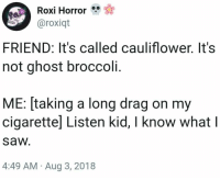 29 Random Pics and Memes That Will Make Your Hump Day Complete #Food #Cauliflower #Spooky: Roxi Horror  aroxiqt  FRIEND: It's called cauliflower. It's  not ghost broccoli.  ME: [taking a long drag on my  cigarettel Listen kid, I know what l  saw  4:49 AM Aug 3, 2018 29 Random Pics and Memes That Will Make Your Hump Day Complete #Food #Cauliflower #Spooky