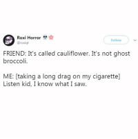 I'm slightly ashamed that this made me laugh.: Roxi Horror  @roxiqt  Follow  FRIEND: It's called cauliflower. It's not ghost  broccoli.  ME: [taking a long drag on my cigarettel  Listen kid, I know what I saW. I'm slightly ashamed that this made me laugh.