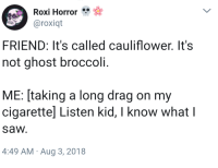 meirl: Roxi Horror  @roxiqt  FRIEND: It's called cauliflower. It's  not ghost broccoli.  ME: [taking a long drag on my  cigarettel Listen kid, I know what l  sa И.  4:49 AM Aug 3, 2018 meirl