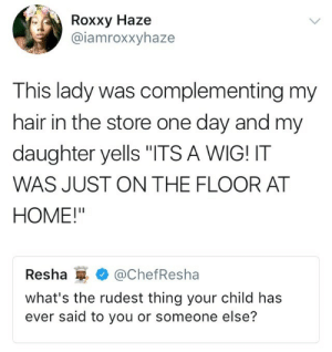 "Hair, Home, and Daughter: Roxxy Haze  @iamroxxyhaze  This lady was complementing my  hair in the store one day and my  daughter yells ""ITS A WIG! IT  WAS JUST ON THE FLOOR AT  HOME!""  Resha@ChefResha  what's the rudest thing your child has  ever said to you or someone else?"