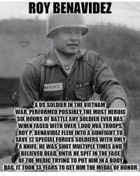 Wow BAMF!! Definitely deserved that medal way sooner!!: ROY BENAVIDEL  US ARW  NAVIDET  AUSSOLDIERIN THE VIETNAM  WAR PERFORMED POSSIBLY THE MOSTHEROIC  SIX HOURS OF BATTLEANYSOLDIEREVER HAS.  WHEN FACED WITH OVER 1,000 NVATROOPS.  ROY PIBENAVIDEZ FLEWINTOAGUNFIGHT TO  SAVE 12 SPECIALFORCES SOLDIERS WITHONLY  A KNIFE. HE WAS SHOT MULTIPLE TIMES AND  BELIEVED!DEADUNTILHESPITINTHE FACE  OF THE MEDICTRYING TO PUT HIM IN A BODY Wow BAMF!! Definitely deserved that medal way sooner!!
