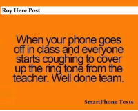 Memes, Phone, and Teacher: Roy Here Post  When your phone goes  off in class and everyone  starts coughing to cover  up the ring toně from the  teacher. Well done team  SmartPhone Texts