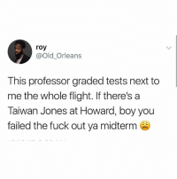 Meme, School, and Flight: roy  @Old_Orleans  This professor graded tests next to  me the whole flight. If there's a  Taiwan Jones at Howard, boy you  failed the fuck out ya midterm School is for fools anyway, Taiwan. You could always drop out and start a meme account 😊 (follow @girlwithnojob)