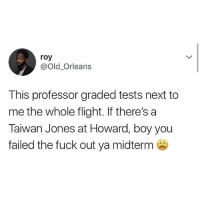 Love, Memes, and Twitter: roy  @Old_Orleans  This professor graded tests next to  me the whole flight. If there's a  Taiwan Jones at Howard, boy you  failed the fuck out ya midterm [SWIPE] I love twitter