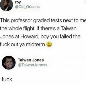 Flight, Fuck, and Old: roy  @Old_Orleans  This professor graded tests next to me  the whole flight. If there's a Taiwan  Jones at Howard, boy you failed the  fuck out ya midterm  Taiwan Jones  @TaiwanJoness  fuck Thats tough