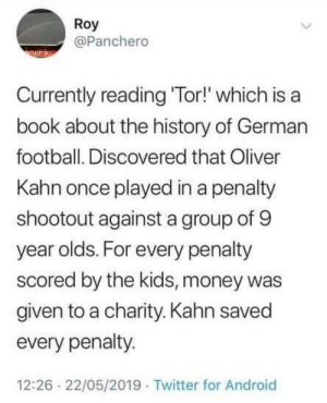 Oliver Kahn took no prisoners.: Roy  @Panchero  Currently reading 'Tor!' which is a  book about the history of German  football. Discovered that Oliver  Kahn once played in a penalty  shootout against a group of 9  year olds. For every penalty  scored by the kids, money was  given to a charity. Kahn saved  every penalty.  12:26 22/05/2019 Twitter for Android Oliver Kahn took no prisoners.