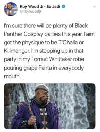 Blackpeopletwitter, Fanta, and Jedi: Roy Wood Jr- Ex Jedi  aroywoodjr  I'm sure there will be plenty of Black  Panther Cosplay parties this year. I aint  got the physique to be T'Challa or  Killmonger. I'm stepping up in that  party in my Forrest Whittaker robe  pouring grape Fanta in everybody  mouth. <p>HERE COMES THE BLACK PANTHER (via /r/BlackPeopleTwitter)</p>