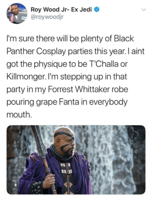 Fanta, Jedi, and Party: Roy Wood Jr- Ex Jedi  aroywoodjr  I'm sure there will be plenty of Black  Panther Cosplay parties this year. I aint  got the physique to be T'Challa or  Killmonger. I'm stepping up in that  party in my Forrest Whittaker robe  pouring grape Fanta in everybody  mouth. HERE COMES THE BLACK PANTHER