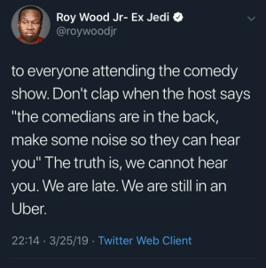 "Dank, Jedi, and Memes: Roy Wood Jr- Ex Jedi C  @roywoodjr  to everyone attending the comedy  show. Don't clap when the host says  the comedians are in the back,  make some noise so they can hear  you"" I he truth is, we cannot hear  you. We are late. We are still in an  Uber  22:14 3/25/19 Twitter Web Client 🗣 SAY IT LOUDER FOR THE COMEDIANS BACKSTAGE by mahti22 MORE MEMES"