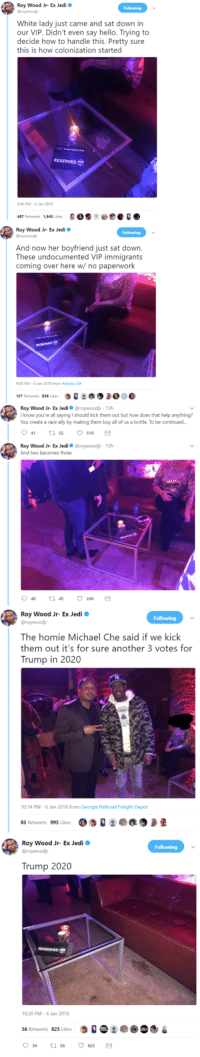 Blackpeopletwitter, Hello, and Homie: Roy Wood Jr- Ex Jedi  Graywoodj  White lady just came and sat down in  our VIP. Didn't even say hello. Trying to  decide how to handle this. Pretty sure  this is how colonization started  RESERVED  46 PM-6 Jan 2018  487 Retweets 1,845 Likes900e  Roy Wood Jr- Ex Jedi  Groywoodj  And now her boyfriend just sat down.  These undocumented VIP immigrants  coming over here w/ no paperwork  50 PM-6 Jan 2018 from Atlanta GA  :缑  137 Retweets 838 Likes  Roy Wood Jr-Ex Jedi Ф @roywoodir , 13h  I know you're all saying I should kick them out but how does that help anything?  You create a race ally by making them buy all of us a bottle. To be continued  041 52 ㅇ510  Roy Wood Jr- Ex Jedio @roywoodjr 13h  And two becomes three  Roy Wood Jr- Ex Jedi o  The homie Michael Che said if we kick  them out it's for sure another 3 votes for  Trump in 2020  10:14 PM-6 Jan 2018 from Georgia Railroad Freight Depot  85 Retweets 995 Likes  Roy Wood Jr- Ex Jedi  Trump 2020  10:30 PM-6 Jan 2018  56 Retweets 825 Likes  0 36 <p>I guess they didn't send their bests (via /r/BlackPeopleTwitter)</p>