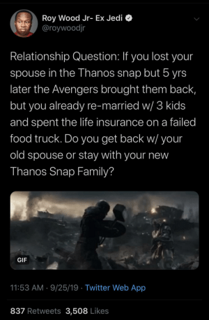 snap: Roy Wood Jr- Ex Jedi O  @roywoodjr  Relationship Question: If you lost your  spouse in the Thanos snap but 5 yrs  later the Avengers brought them back,  but you already re-married w/ 3 kids  and spent the life insurance on a failed  food truck. Do you get back w/ your  old spouse or stay with your new  Thanos Snap Family?  GIF  11:53 AM · 9/25/19 · Twitter Web App  837 Retweets 3,508 Likes