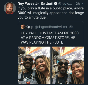 So is this what he dies now. He was doing it in an airport as well, as long as he's happy: Roy Wood Jr- Ex Jedi @royw... .2h  If you play a flute in a public place, Andre  3000 will magically appear and challenge  you to a flute duel.  Qtip @dagoodhoodwitch. 5h  HEY YALL I JUST MET ANDRE 3000  AT A RANDOM CRAFT STORE. HE  WAS PLAYING THE FLUTE So is this what he dies now. He was doing it in an airport as well, as long as he's happy